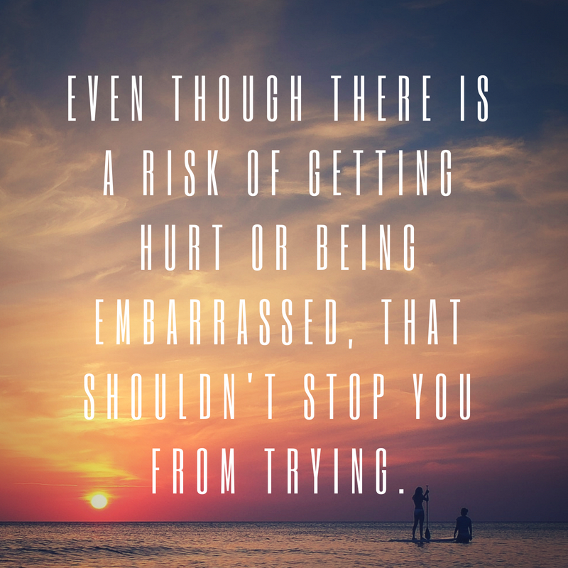 Even though there is a risk of getting hurt or being embarrassed, that shouldn't stop you from trying.