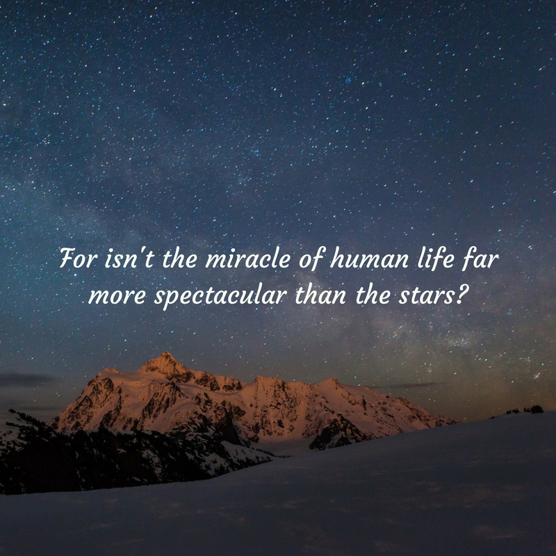 For isn't the miracle of human life far more spectacular than the stars_