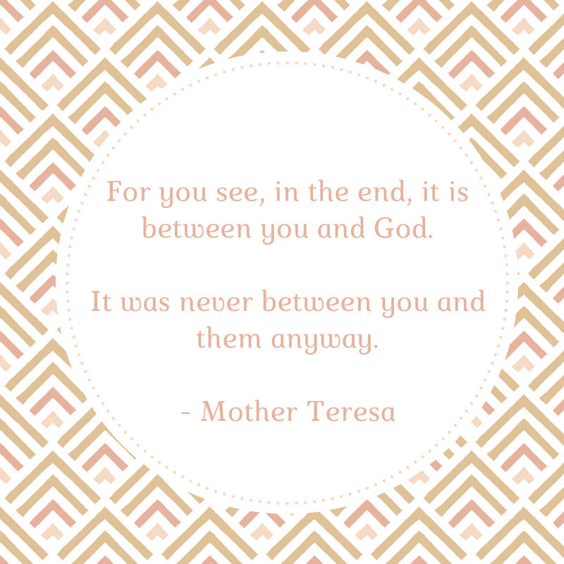 For you see, in the end, it is between you and God.It was never between you and them anyway.- Mother Theresa (2)