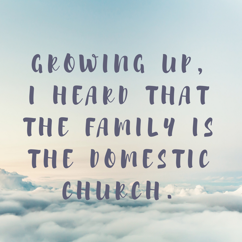 Growing up, I heard that the family is the domestic Church.