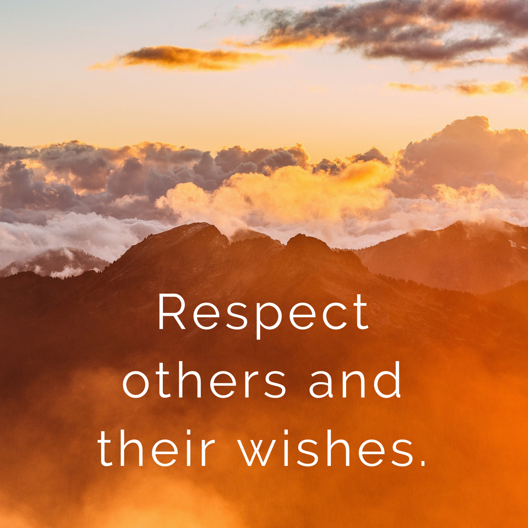 Respect others and their wishes.