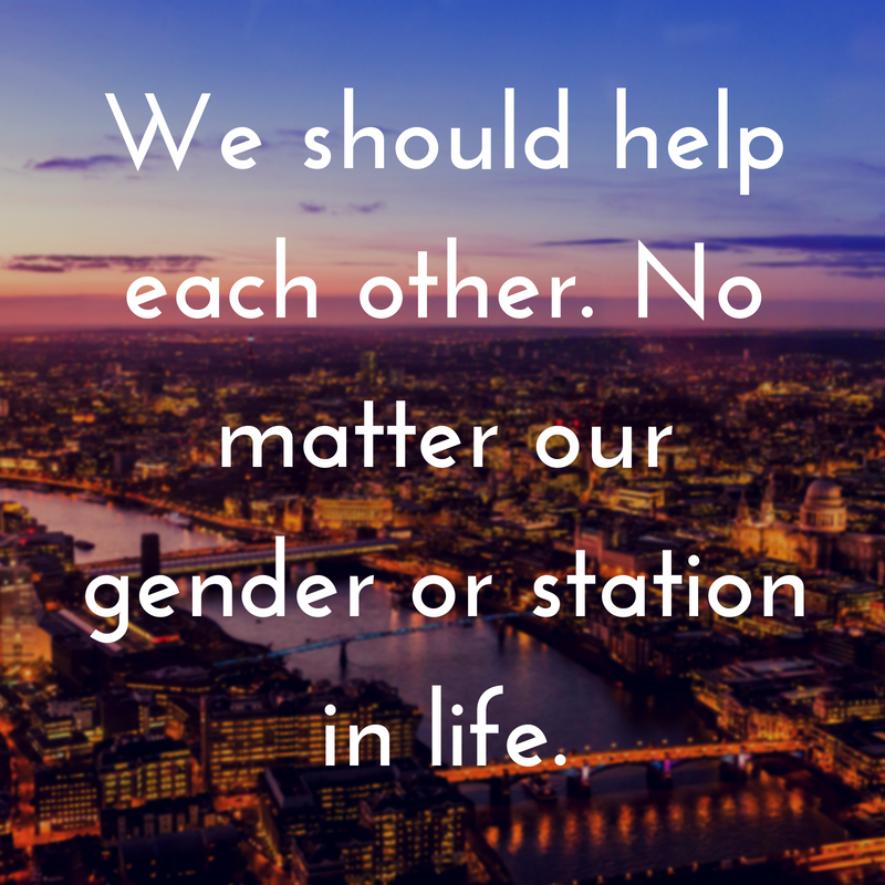 We should help each other. No matter our gender or station in life.