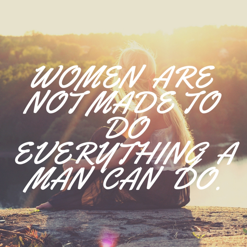 Women are not made to do everything a man can do.