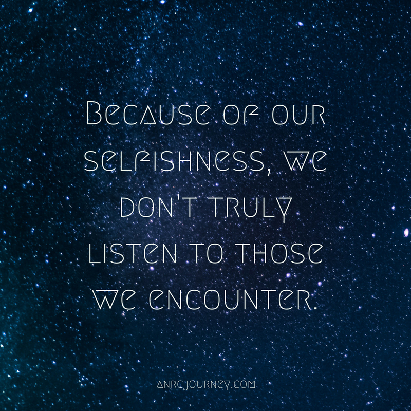 Because of our selfishness, we don't truly listen to those we encounter.