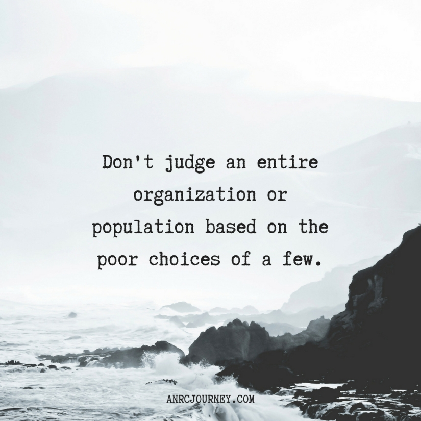 Don't judge an entire organization or population based on the poor choices of a few.