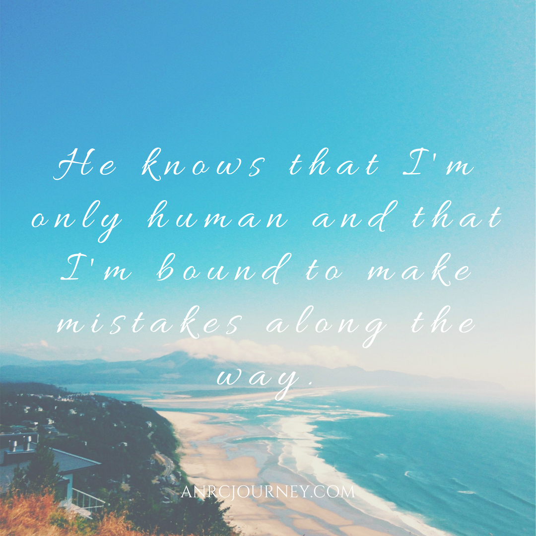 He knows that I'm only human and that I'm bound to make mistakes along the way.