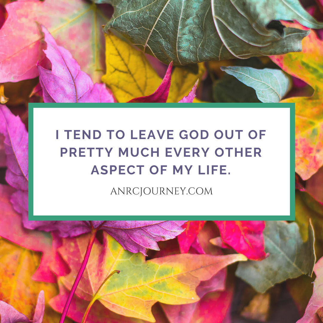 I tend to leave God out of pretty much every other aspect of my life.