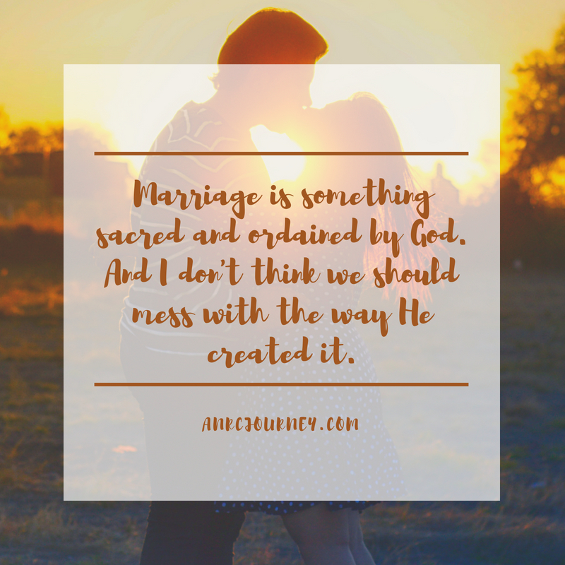 Marriage is something sacred and ordained by God. And I don't think we should mess with the way He created it.