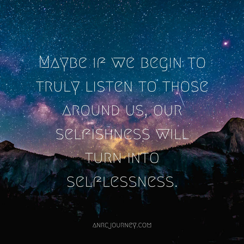Maybe if we begin to truly listen to those around us, our selfishness will turn into selflessness.