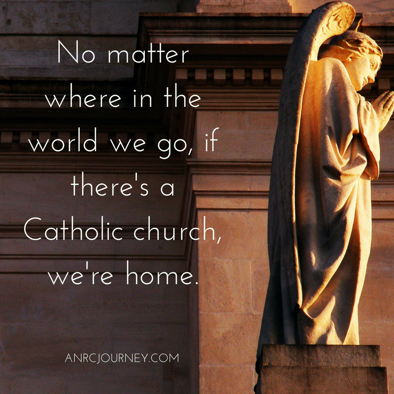 No matter where in the world we go, if there's a Catholic church, we're home.