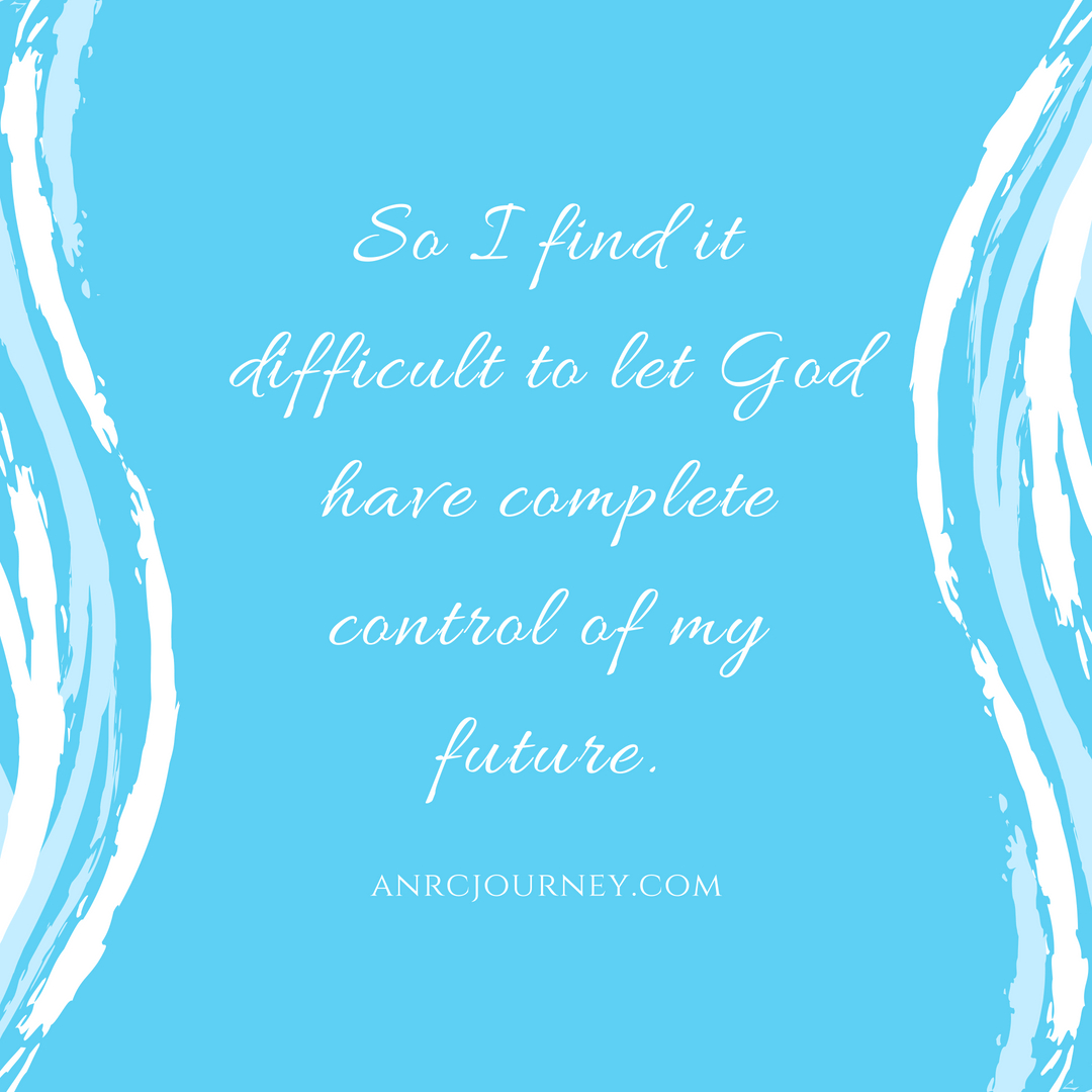 So I find it difficult to let God have complete control of my future.