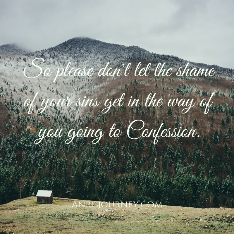 So please don't let the shame of your sins get in the way of you going to Confession.
