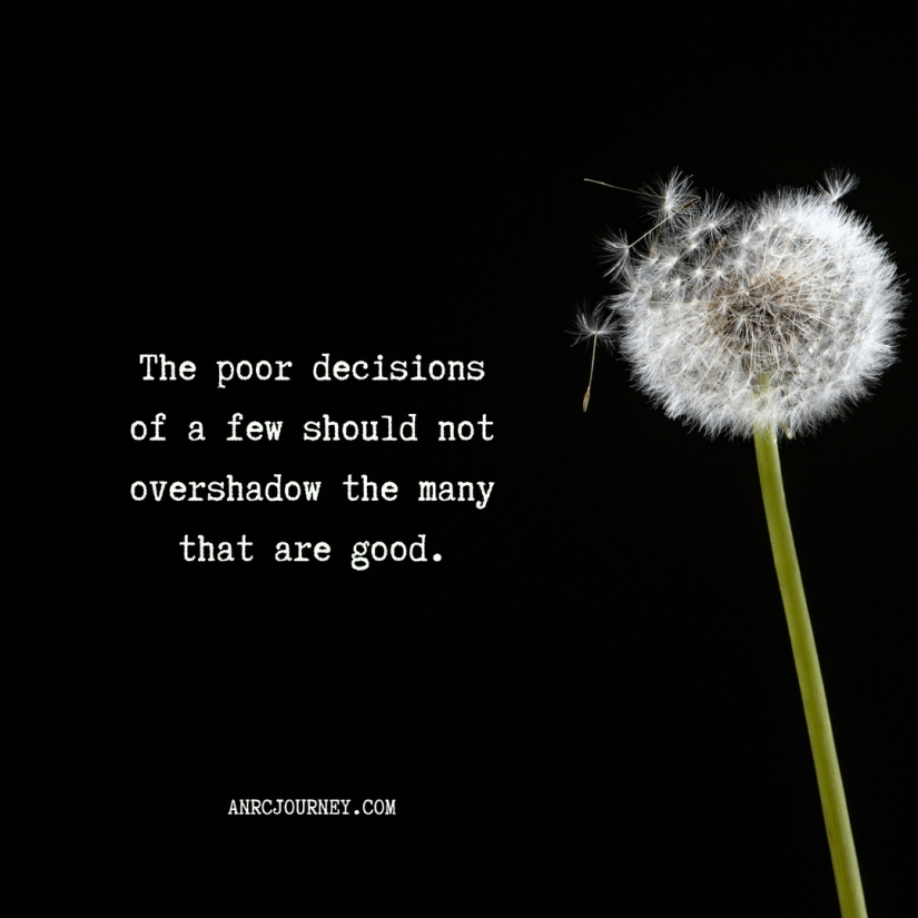 The poor decisions of a few should not overshadow the many that are good.