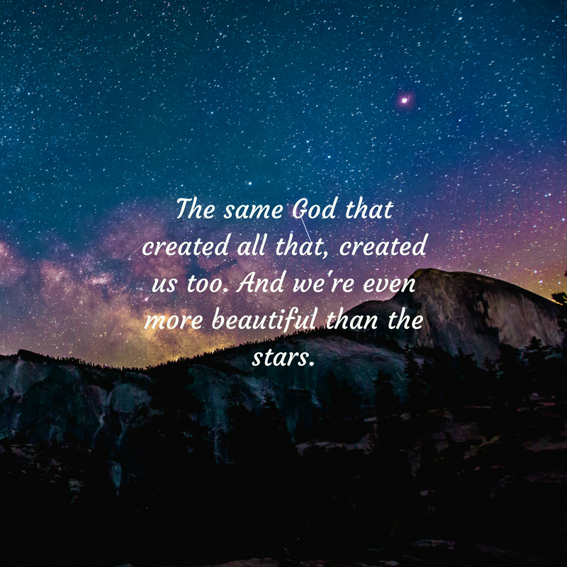 The same God that created all that, created us to. And we're even more beautiful than the stars. (1)