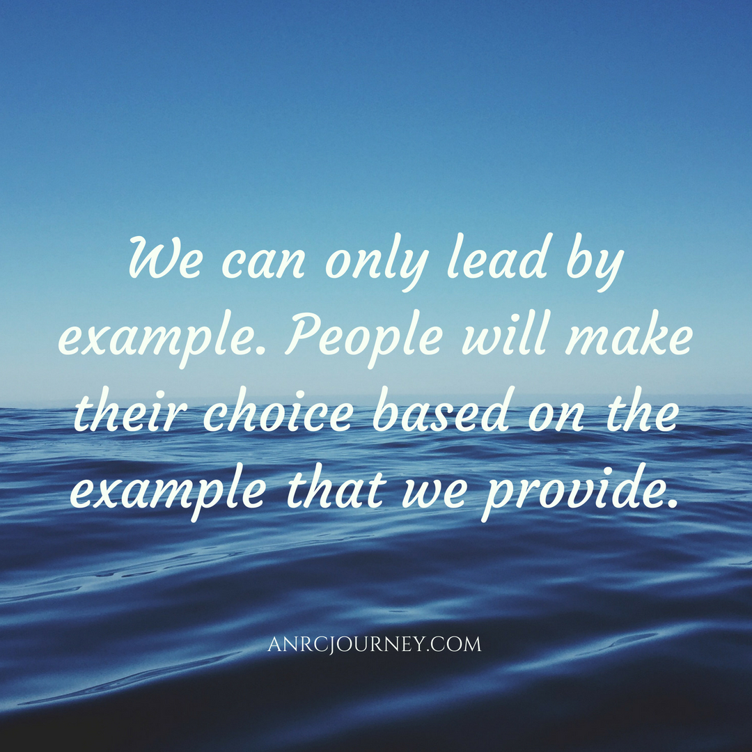 We can only lead by example. People will make their choice based on the example that we provide.