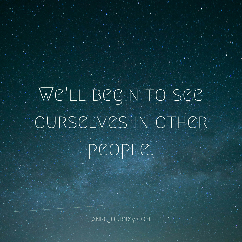 We'll begin to see ourselves in other people.