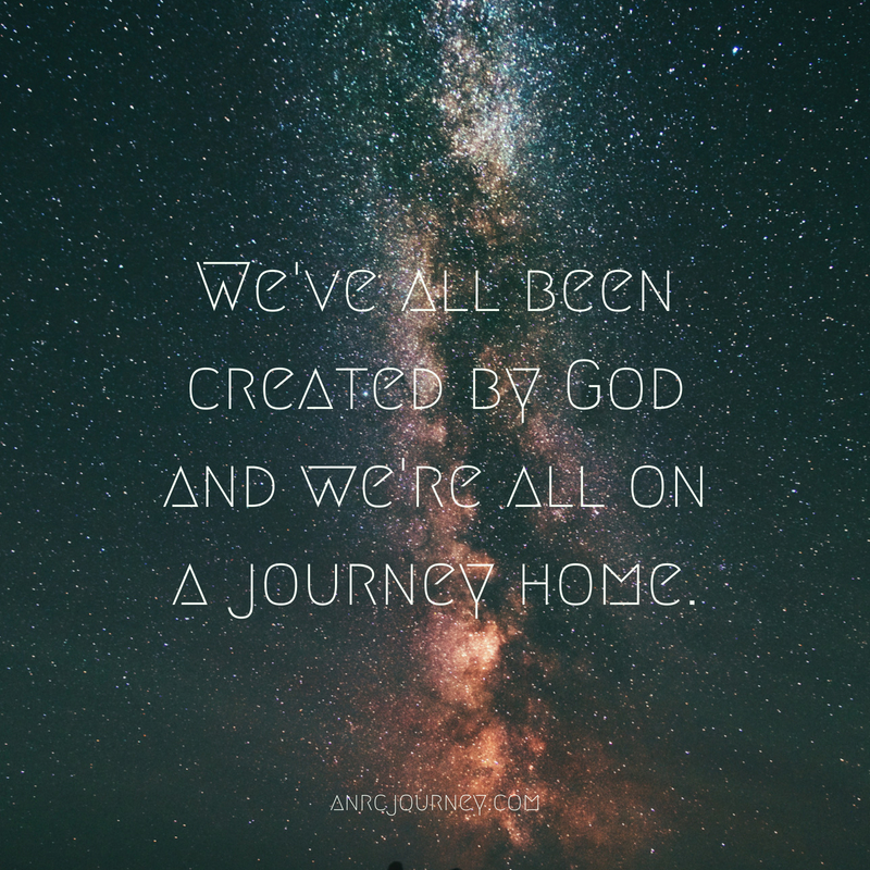 We've all been created by God and we're all on a journey home.