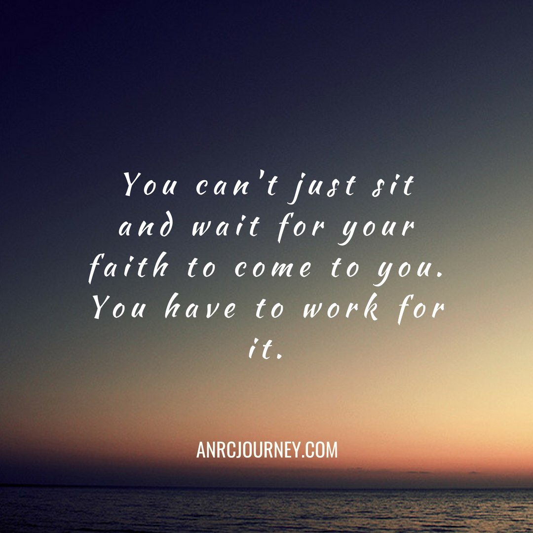 You can't just sit and wait for your faith to come to you. You have to work for it.