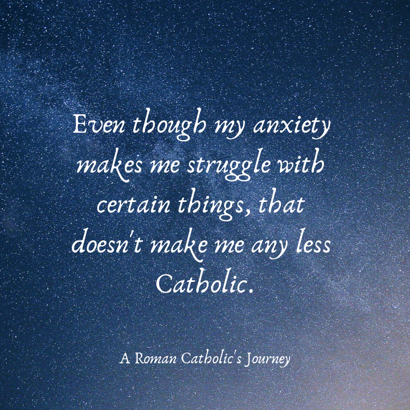 Even though my anxiety makes me struggle with certain things, that doesn't make me any less Catholic.
