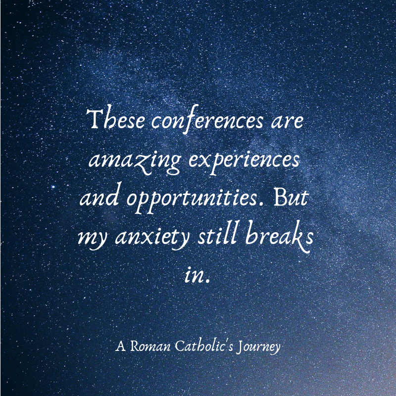 These conferences are amazing experiences and opportunities. But my anxiety still breaks in.