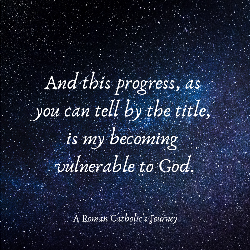 And this progress, as you can tell by the title, is my becoming vulnerable to God.