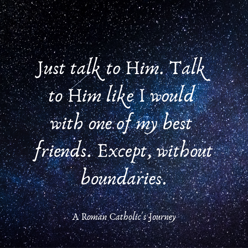 Just talk to Him. Talk to Him like I would with one of my best friends. Except, without boundaries.