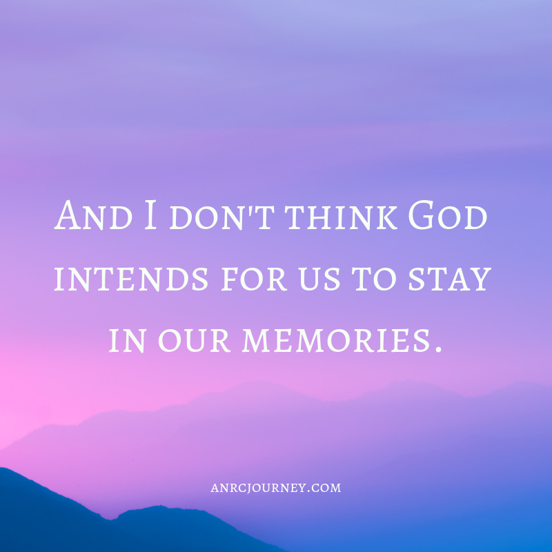 And I don't think God intends for us to stay in our memories.