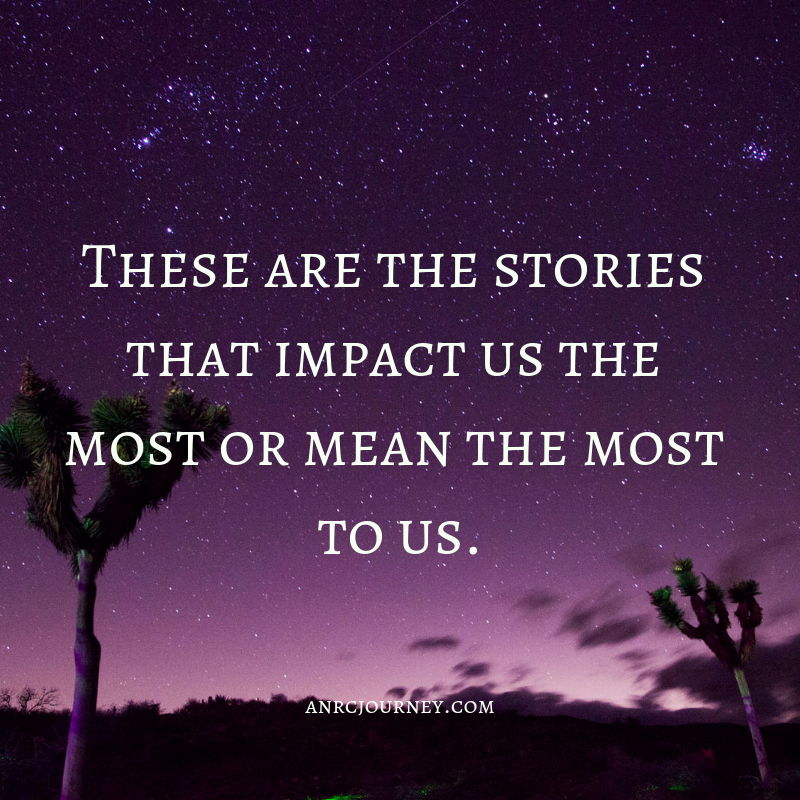 These are the stories that impact us the most or mean the most to us.