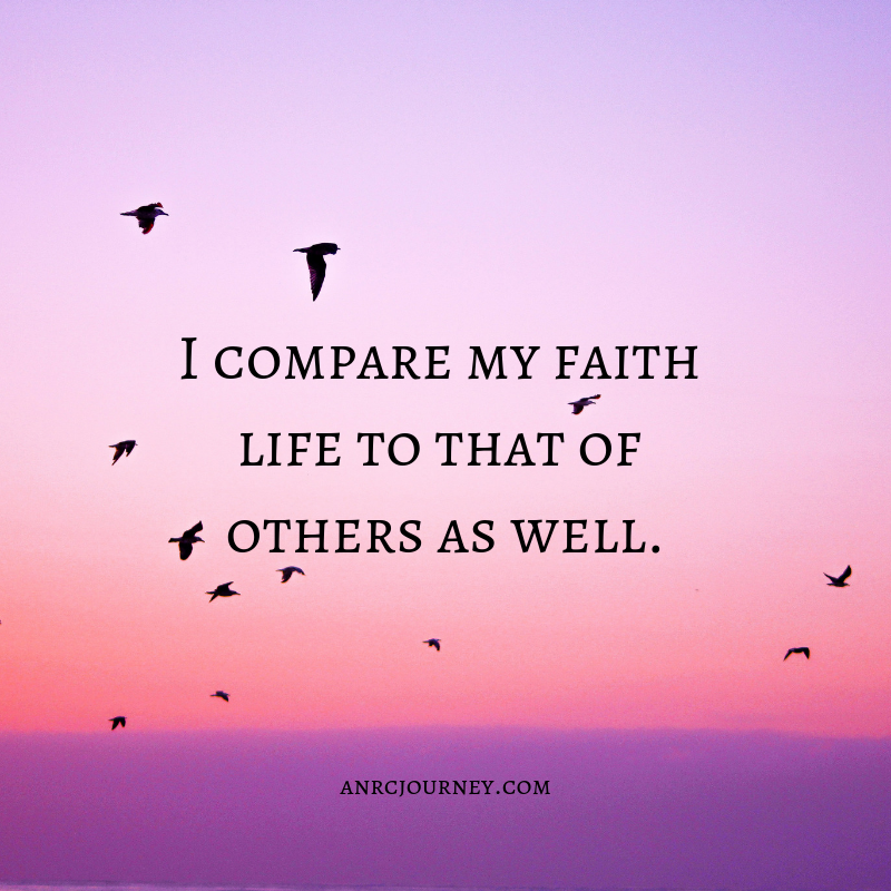 I compare my faith life to that of others as well.